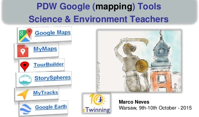 Marco Neves Warsaw, 9th-10th October - 2015 PDW Google (mapping) Tools Science & Environment Teachers