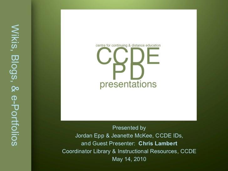 Wikis, Blogs, & e-Portfolios Presented by Jordan Epp & Jeanette McKee, CCDE IDs, and Guest Presenter:  Chris Lambert Coord...