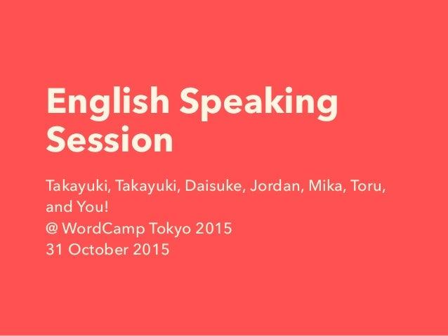 English Speaking Session Takayuki, Takayuki, Daisuke, Jordan, Mika, Toru, and You! @ WordCamp Tokyo 2015 31 October 2015