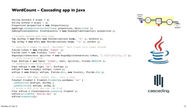 WordCount – Cascading app in Java String docPath = args[ 0 ]; String wcPath = args[ 1 ]; Properties properties = new Prope...