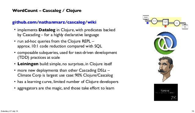 github.com/nathanmarz/cascalog/wiki • implements Datalog in Clojure, with predicates backed by Cascading –for a highly de...