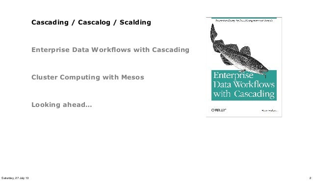 Cascading / Cascalog / Scalding Enterprise Data Workflows with Cascading Cluster Computing with Mesos Looking ahead… 2Satu...