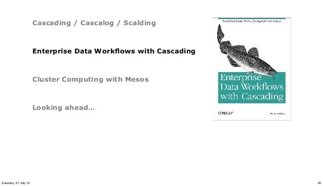 Cascading / Cascalog / Scalding Enterprise Data Workflows with Cascading Cluster Computing with Mesos Looking ahead… 20Sat...