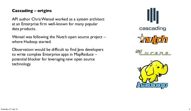 Cascading – origins API author Chris Wensel worked as a system architect at an Enterprise firm well-known for many popular ...