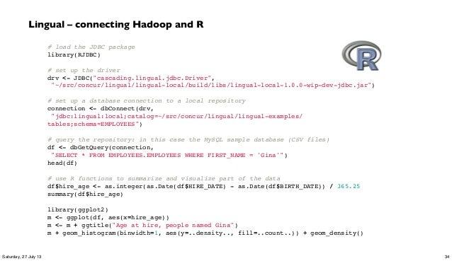 "# load the JDBC package library(RJDBC)  # set up the driver drv <- JDBC(""cascading.lingual.jdbc.Driver"", ""~/src/concur/li..."