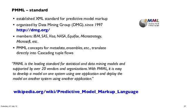 • established XML standard for predictive model markup • organized by Data Mining Group (DMG), since 1997 http://dmg.org/ ...