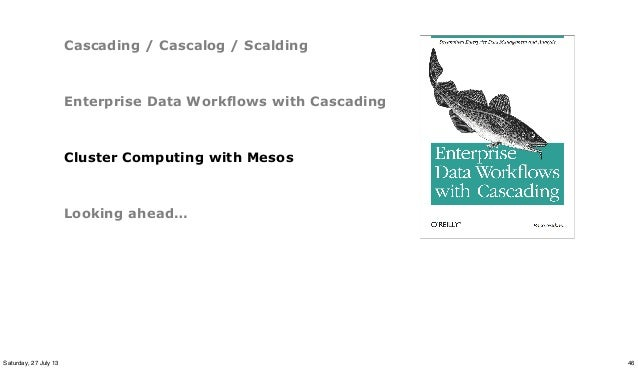 Cascading / Cascalog / Scalding Enterprise Data Workflows with Cascading Cluster Computing with Mesos Looking ahead… 46Sat...