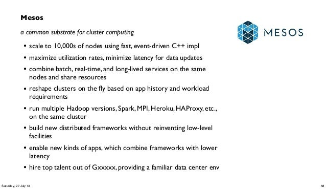 Mesos a common substrate for cluster computing • scale to 10,000s of nodes using fast, event-driven C++ impl • maximize ut...