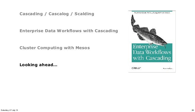 Cascading / Cascalog / Scalding Enterprise Data Workflows with Cascading Cluster Computing with Mesos Looking ahead… 60Sat...