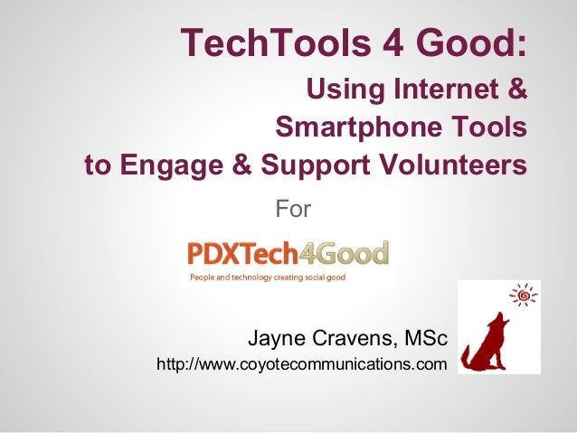 TechTools 4 Good:Using Internet &Smartphone Toolsto Engage & Support VolunteersForJayne Cravens, MSchttp://www.coyotecommu...