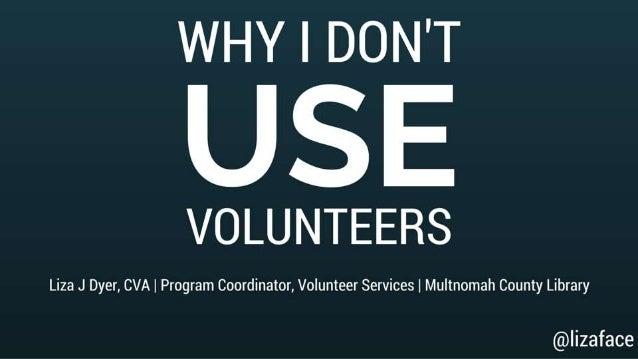 WHY I DON'T  USE  VOLUNTEERS  Liza J Dyer,  CVA I Program Coordinator,  Volunteer Services I Multnomah County Library  @  ...