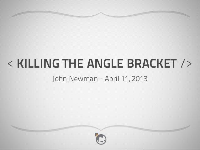 < KILLING THE ANGLE BRACKET />       John Newman - April 11, 2013