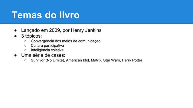 Temas do livro ● Lançado em 2009, por Henry Jenkins ● 3 tópicos: ○ Convergência dos meios de comunicação ○ Cultura partici...