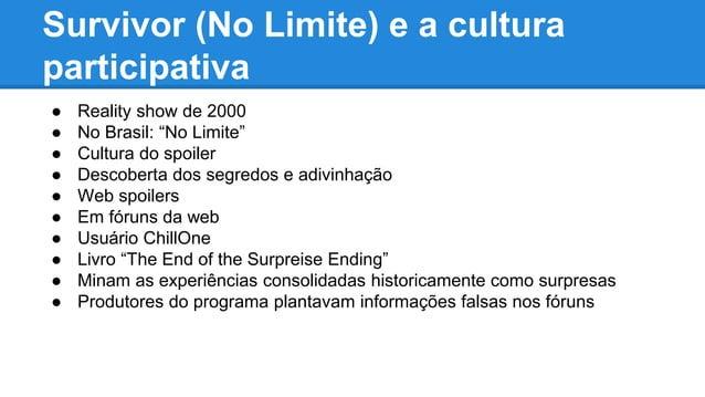 """Survivor (No Limite) e a cultura participativa ● Reality show de 2000 ● No Brasil: """"No Limite"""" ● Cultura do spoiler ● Desc..."""