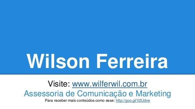 Wilson Ferreira Visite: www.wilferwil.com.br Assessoria de Comunicação e Marketing Para receber mais conteúdos como esse: ...
