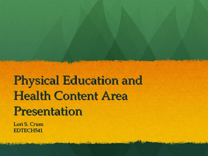 Physical Education and Health Content Area Presentation Lori S. Crum EDTECH541