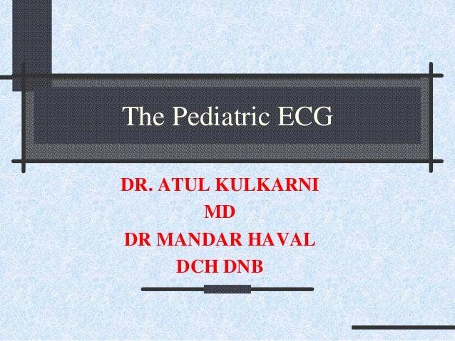 The Pediatric ECG DR. ATUL KULKARNI MD DR MANDAR HAVAL DCH DNB
