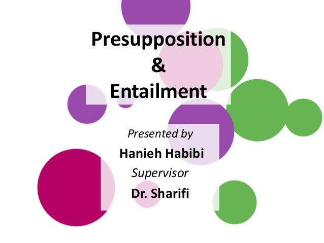 Presupposition & Entailment Presented by Hanieh Habibi Supervisor Dr. Sharifi