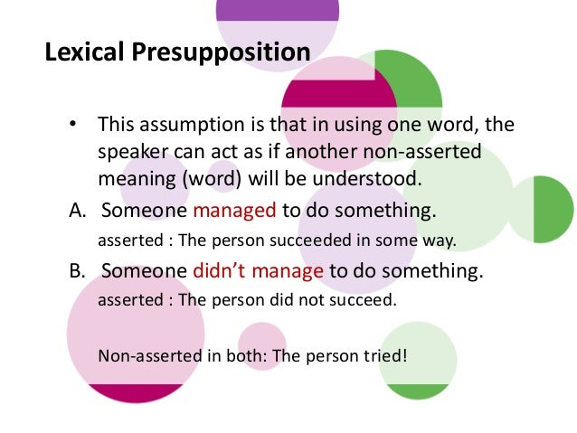 Lexical Presupposition • This assumption is that in using one word, the speaker can act as if another non-asserted meaning...