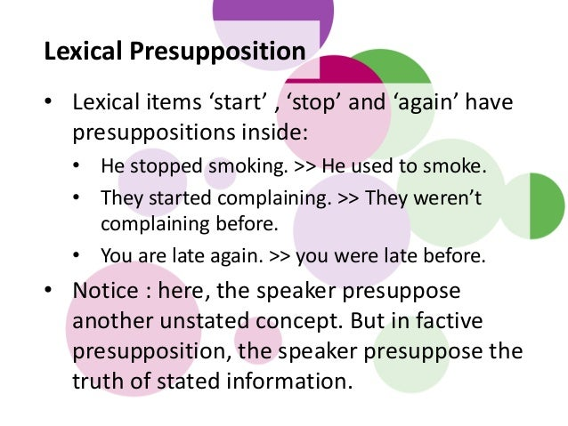 Lexical Presupposition • Lexical items 'start' , 'stop' and 'again' have presuppositions inside: • He stopped smoking. >> ...