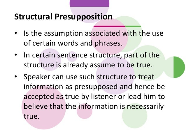 Structural Presupposition • Is the assumption associated with the use of certain words and phrases. • In certain sentence ...