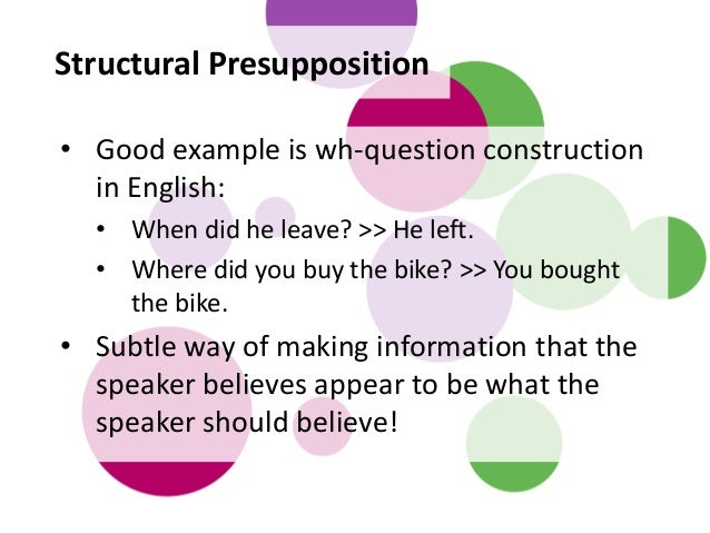 Structural Presupposition • Good example is wh-question construction in English: • When did he leave? >> He left. • Where ...