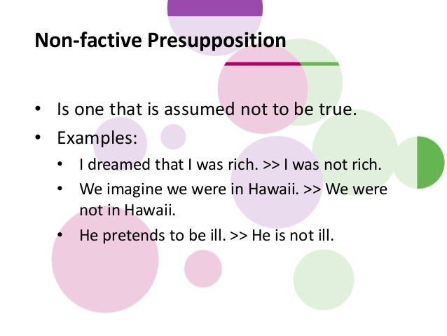 Non-factive Presupposition • Is one that is assumed not to be true. • Examples: • I dreamed that I was rich. >> I was not ...