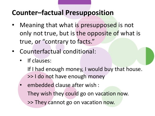 Counter–factual Presupposition • Meaning that what is presupposed is not only not true, but is the opposite of what is tru...