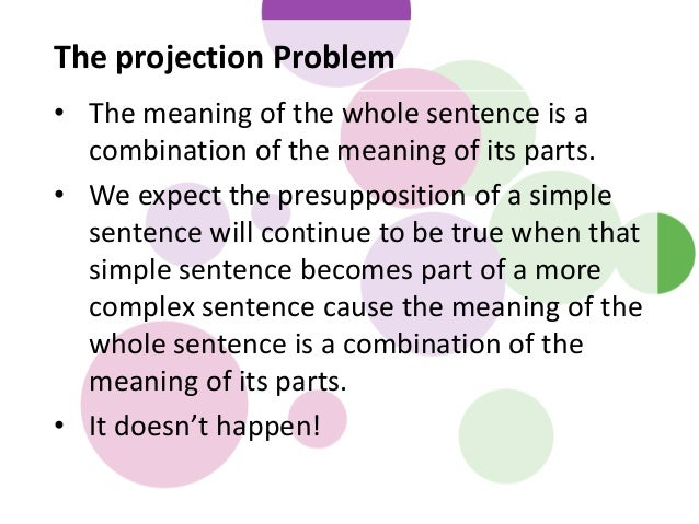 The projection Problem • The meaning of the whole sentence is a combination of the meaning of its parts. • We expect the p...