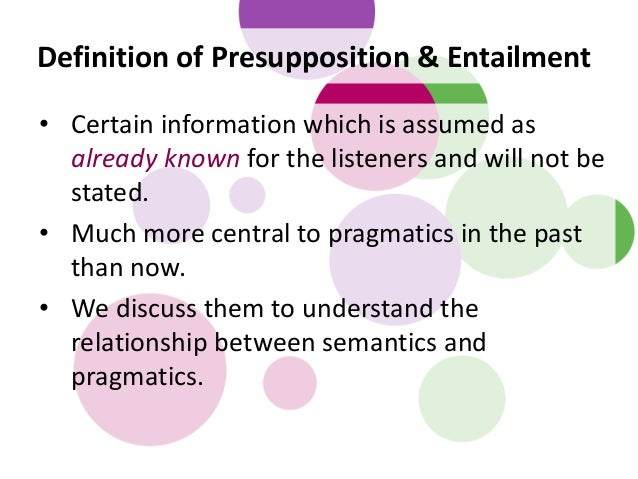 Definition of Presupposition & Entailment • Certain information which is assumed as already known for the listeners and wi...