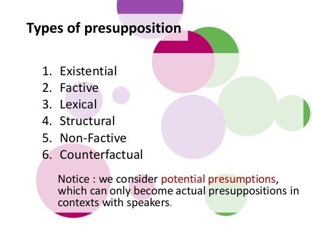 Types of presupposition 1. Existential 2. Factive 3. Lexical 4. Structural 5. Non-Factive 6. Counterfactual Notice : we co...