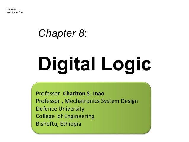 PE-4030 Weeks 11 & 12  Chapter 8:  Digital Logic Professor Charlton S. Inao Professor , Mechatronics System Design Defence...