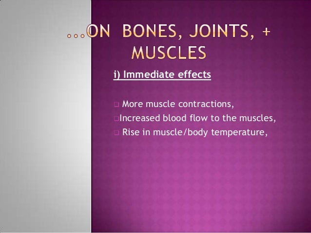 i) Immediate effects More muscle contractions,Increased blood flow to the muscles, Rise in muscle/body temperature,