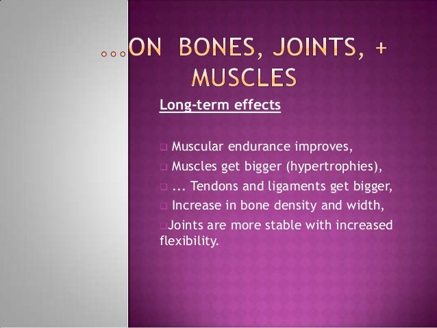 Long-term effects  Muscular endurance improves, Muscles get bigger (hypertrophies), ... Tendons and ligaments get bigge...