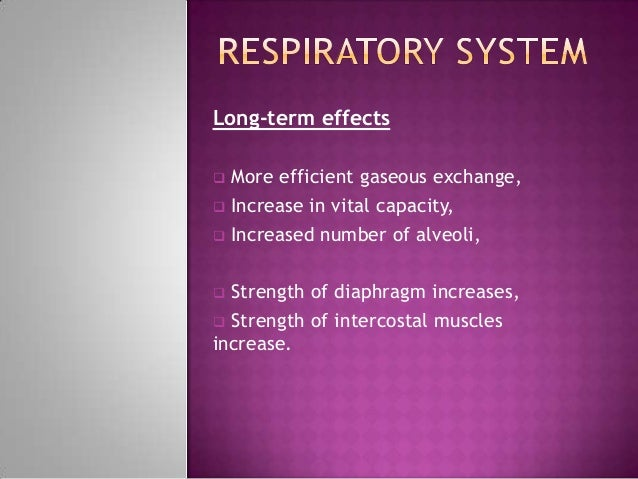 Long-term effects More efficient gaseous exchange, Increase in vital capacity, Increased number of alveoli, Strength o...