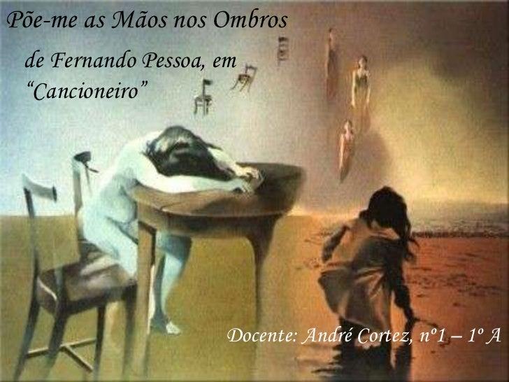 """Põe-me as Mãos nos Ombros<br />de Fernando Pessoa, em """"Cancioneiro""""<br />Docente: André Cortez, nº1 – 1º A<br />"""