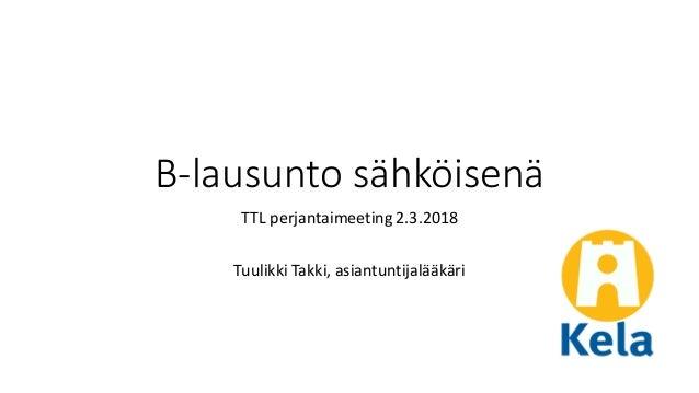 B-lausunto sähköisenä TTL perjantaimeeting 2.3.2018 Tuulikki Takki, asiantuntijalääkäri