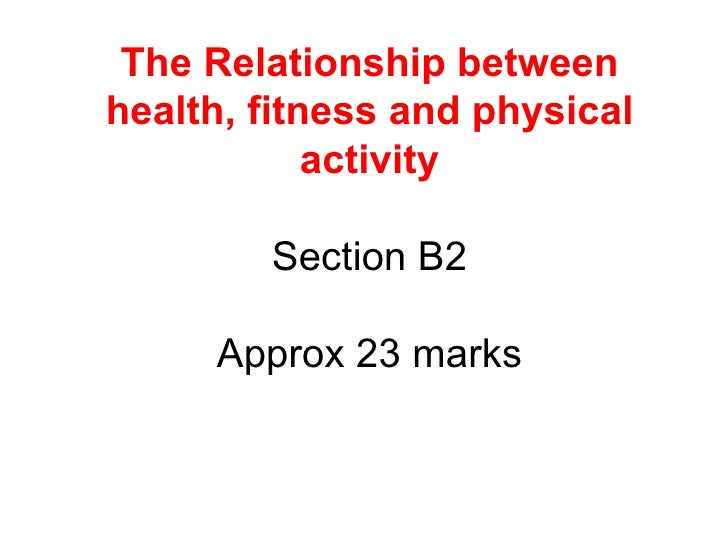 The Relationship between health, fitness and physical activity Section B2 Approx 23 marks