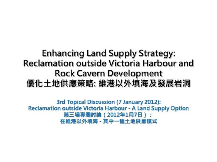 Enhancing Land Supply Strategy:Reclamation outside Victoria Harbour and       Rock Cavern Development 優化土地供應策略: 維港以外填海及發展岩...