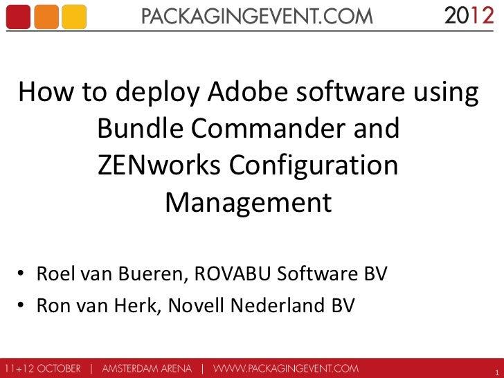 How to deploy Adobe software using     Bundle Commander and     ZENworks Configuration          Management• Roel van Buere...