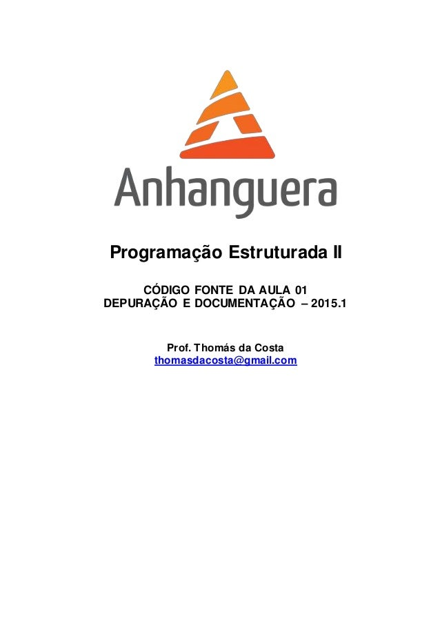 Programação Estruturada II CÓDIGO FONTE DA AULA 01 DEPURAÇÃO E DOCUMENTAÇÃO – 2015.1 Prof. Thomás da Costa thomasdacosta@g...