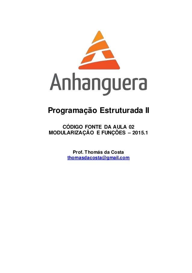 Programação Estruturada II CÓDIGO FONTE DA AULA 02 MODULARIZAÇÃO E FUNÇÕES – 2015.1 Prof. Thomás da Costa thomasdacosta@gm...