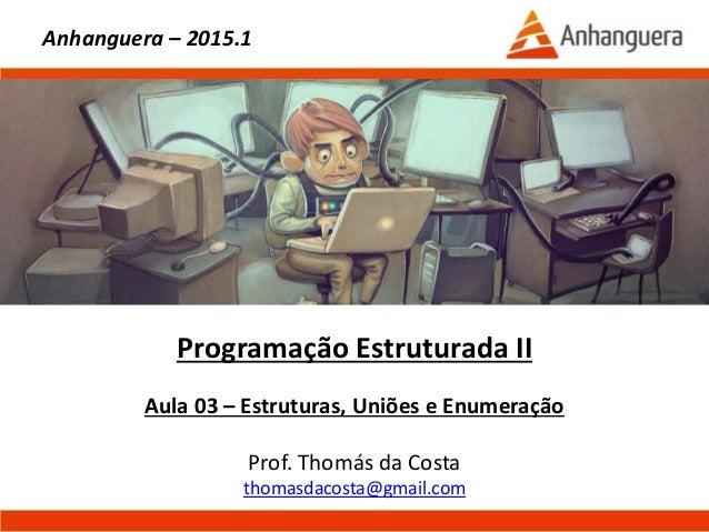 Programação Estruturada II Aula 03 – Estruturas, Uniões e Enumeração Prof. Thomás da Costa thomasdacosta@gmail.com Anhangu...
