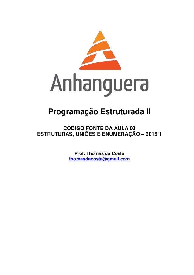 Programação Estruturada II CÓDIGO FONTE DA AULA 03 ESTRUTURAS, UNIÕES E ENUMERAÇÃO – 2015.1 Prof. Thomás da Costa thomasda...