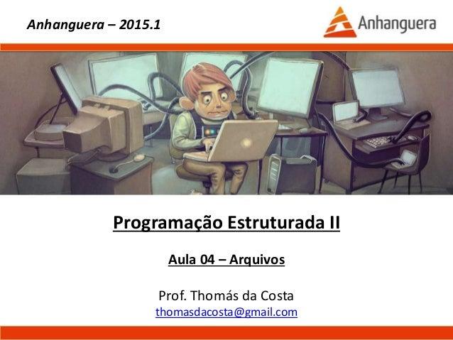 Programação Estruturada II Aula 04 – Arquivos Prof. Thomás da Costa thomasdacosta@gmail.com Anhanguera – 2015.1