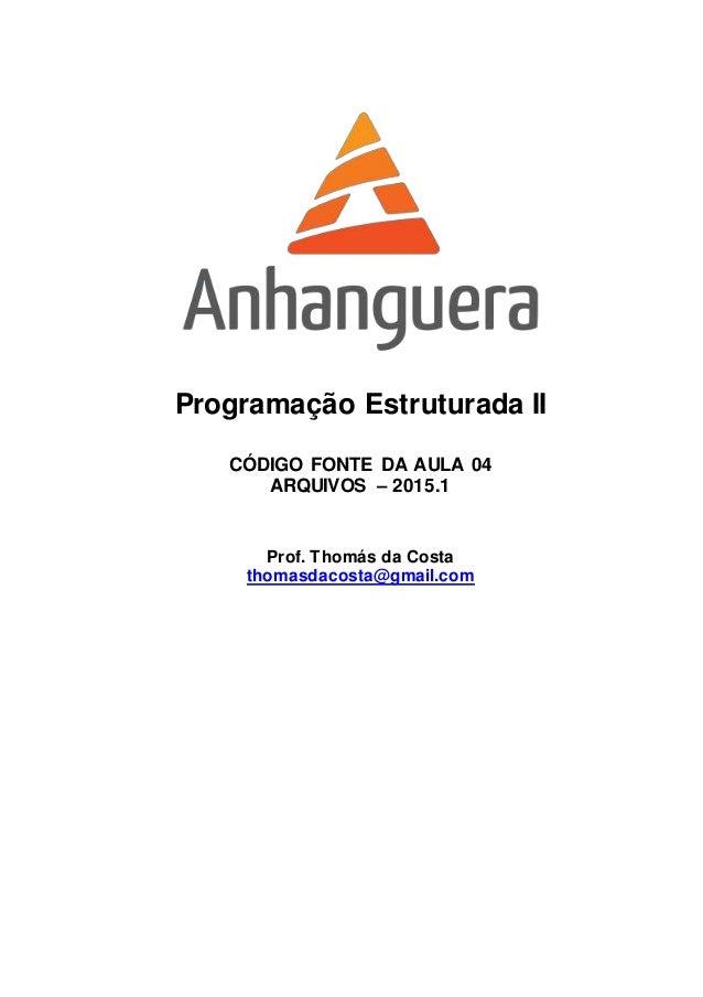 Programação Estruturada II CÓDIGO FONTE DA AULA 04 ARQUIVOS – 2015.1 Prof. Thomás da Costa thomasdacosta@gmail.com