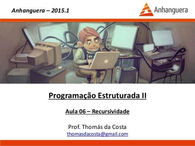 Programação Estruturada II Aula 06 – Recursividade Prof. Thomás da Costa thomasdacosta@gmail.com Anhanguera – 2015.1
