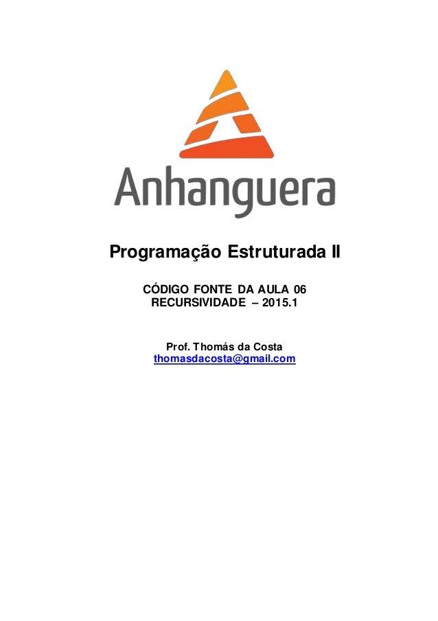 Programação Estruturada II CÓDIGO FONTE DA AULA 06 RECURSIVIDADE – 2015.1 Prof. Thomás da Costa thomasdacosta@gmail.com