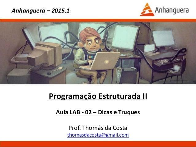 Programação Estruturada II Aula LAB - 02 – Dicas e Truques Prof. Thomás da Costa thomasdacosta@gmail.com Anhanguera – 2015...