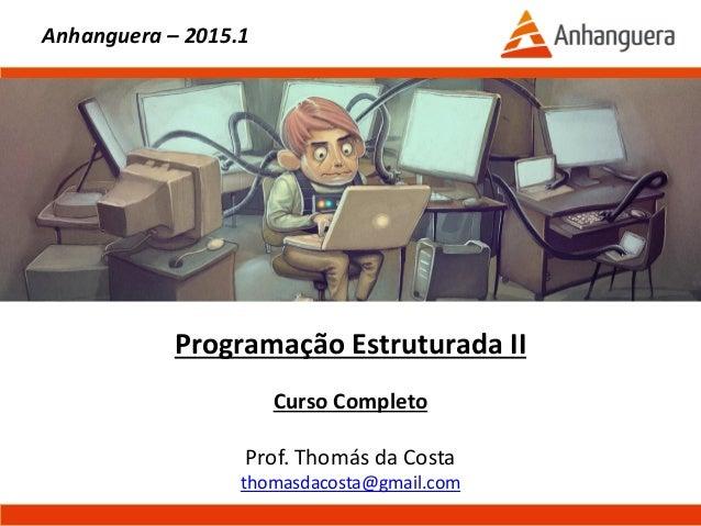 Programação Estruturada II Curso Completo Prof. Thomás da Costa thomasdacosta@gmail.com Anhanguera – 2015.1